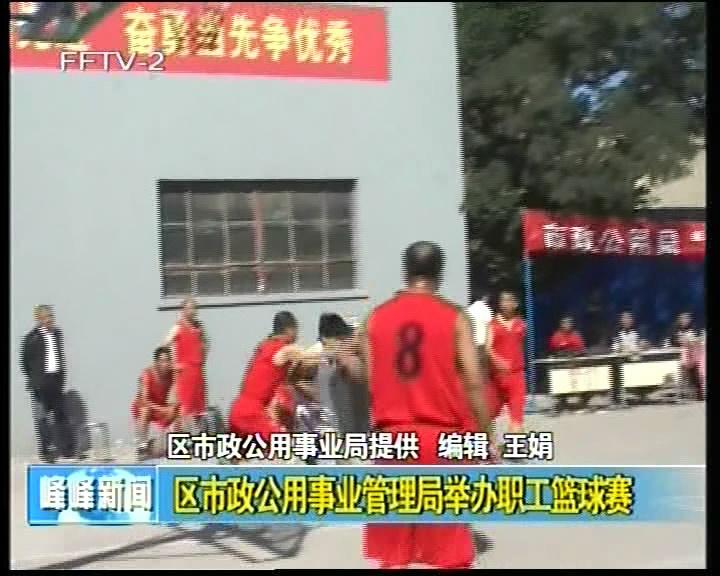 区市政公用事业管理局举办职工篮球赛
